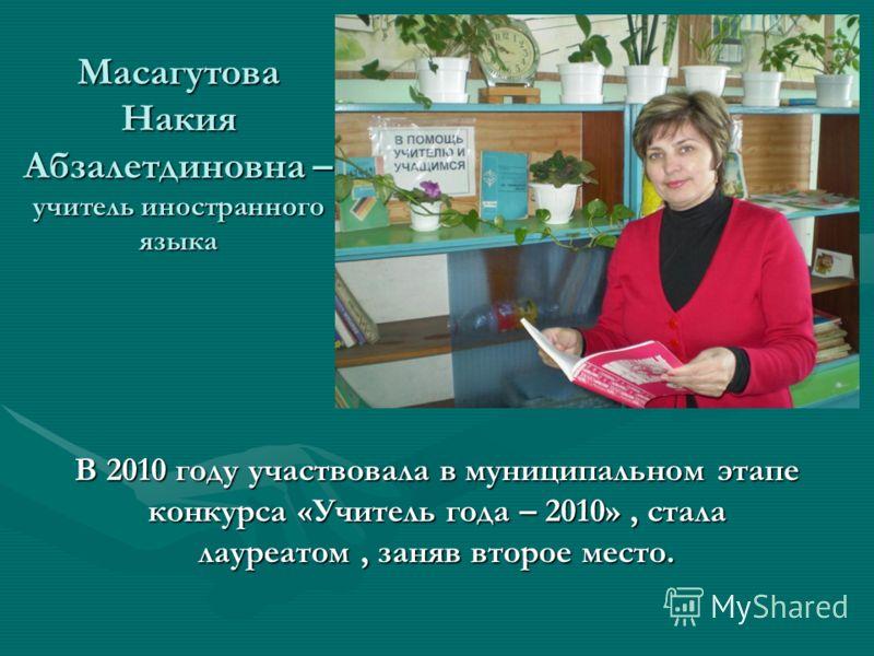 Масагутова Накия Абзалетдиновна – учитель иностранного языка В 2010 году участвовала в муниципальном этапе конкурса «Учитель года – 2010», стала лауреатом, заняв второе место.