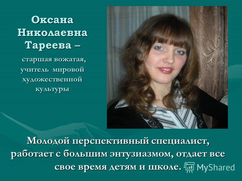 Оксана Николаевна Тареева – старшая вожатая, учитель мировой художественной культуры Молодой перспективный специалист, работает с большим энтузиазмом, отдает все свое время детям и школе.