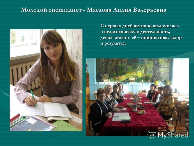 Молодой специалист - Маслова Лидия Валерьевна С первых дней активно включилась в педагогическую деятельность, девиз жизни её – инициатива, задор и результат.
