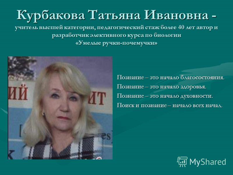 Курбакова Татьяна Ивановна - учитель высшей категории, педагогический стаж более 40 лет автор и разработчик элективного курса по биологии «Умелые ручки-почемучки» Познание – это начало благосостояния. Познание – это начало здоровья. Познание – это на
