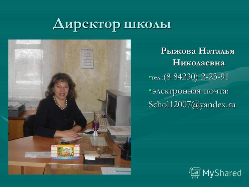 Директор школы Рыжова Наталья Николаевна тел.: (8 84230) 2-23-91тел.: (8 84230) 2-23-91 электронная почта:электронная почта:Schol12007@yandex.ru