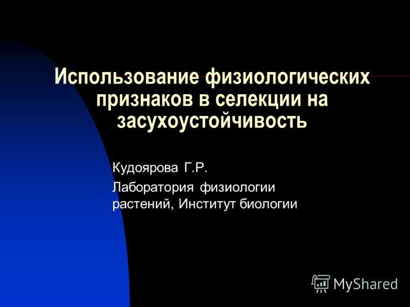 Использование физиологических признаков в селекции на засухоустойчивость Кудоярова Г.Р. Лаборатория физиологии растений, Институт биологии