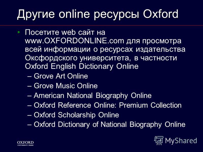 1 Другие online ресурсы Oxford Посетите web сайт на www.OXFORDONLINE.com для просмотра всей информации о ресурсах издательства Оксфордского университета, в частности Oxford English Dictionary Online –Grove Art Online –Grove Music Online –American Nat