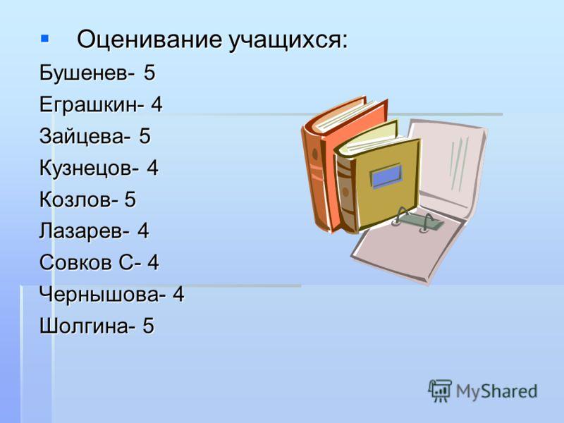 Оценивание учащихся: Оценивание учащихся: Бушенев- 5 Еграшкин- 4 Зайцева- 5 Кузнецов- 4 Козлов- 5 Лазарев- 4 Совков С- 4 Чернышова- 4 Шолгина- 5