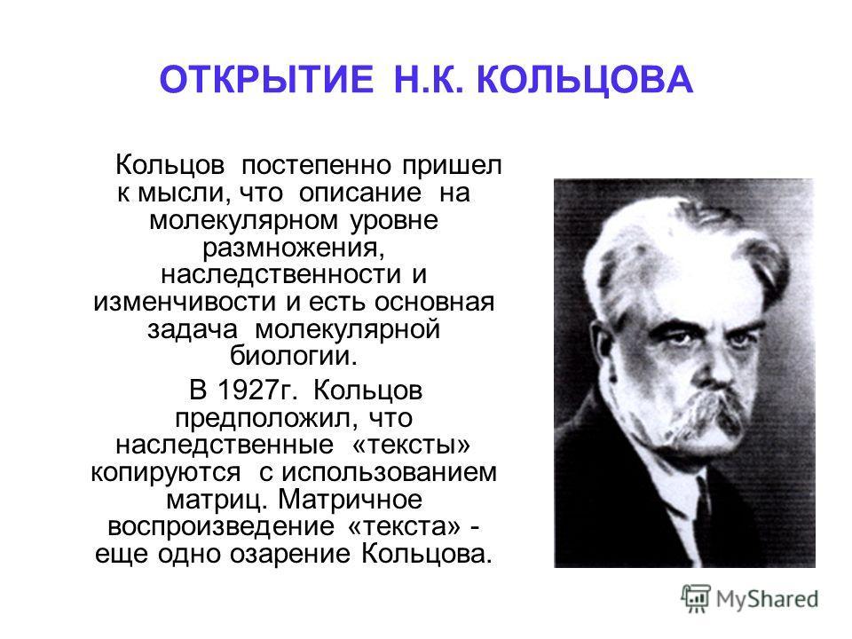 ОТКРЫТИЕ Н.К. КОЛЬЦОВА Кольцов постепенно пришел к мысли, что описание на молекулярном уровне размножения, наследственности и изменчивости и есть основная задача молекулярной биологии. В 1927г. Кольцов предположил, что наследственные «тексты» копирую