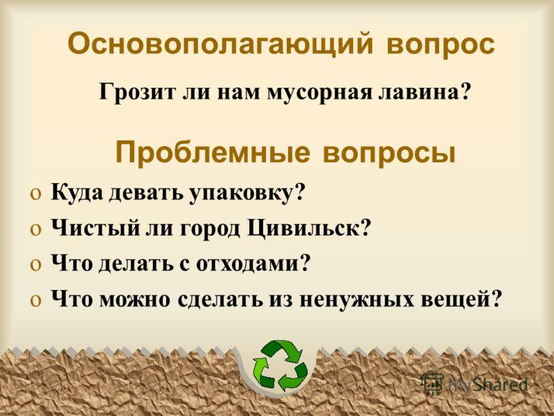 Основополагающий вопрос Грозит ли нам мусорная лавина? Проблемные вопросы oКуда девать упаковку? oЧистый ли город Цивильск? oЧто делать с отходами? oЧто можно сделать из ненужных вещей?