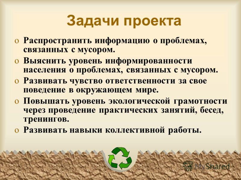 Задачи проекта oРаспространить информацию о проблемах, связанных с мусором. oВыяснить уровень информированности населения о проблемах, связанных с мусором. oРазвивать чувство ответственности за свое поведение в окружающем мире. oПовышать уровень экол