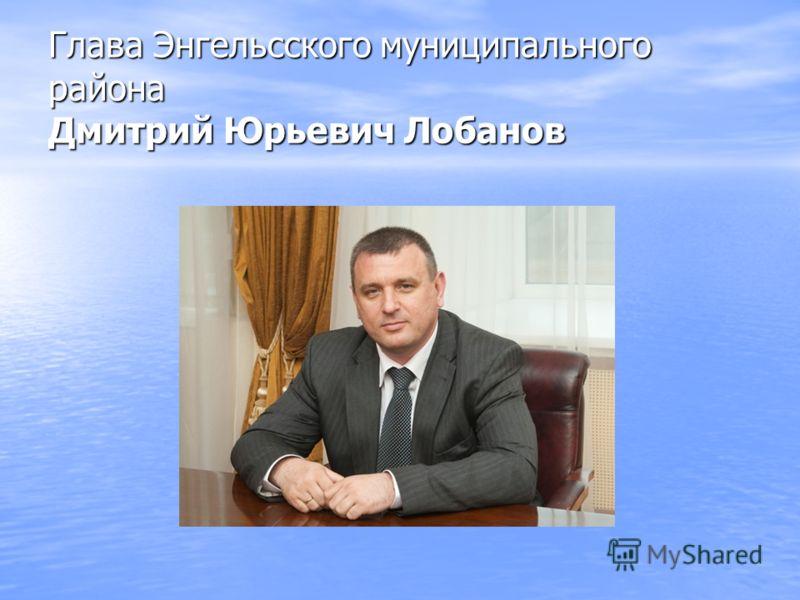 Глава Энгельсского муниципального района Дмитрий Юрьевич Лобанов