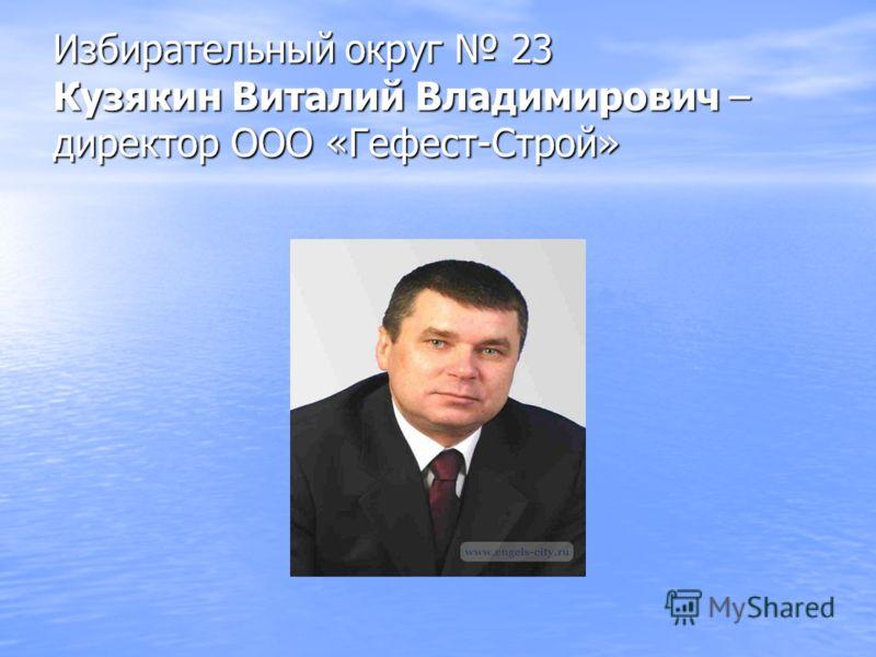 Избирательный округ 23 Кузякин Виталий Владимирович – директор ООО «Гефест-Строй»