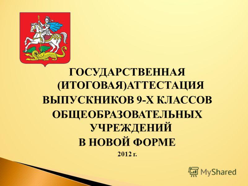 ГОСУДАРСТВЕННАЯ (ИТОГОВАЯ)АТТЕСТАЦИЯ ВЫПУСКНИКОВ 9-Х КЛАССОВ ОБЩЕОБРАЗОВАТЕЛЬНЫХ УЧРЕЖДЕНИЙ В НОВОЙ ФОРМЕ 2012 г.
