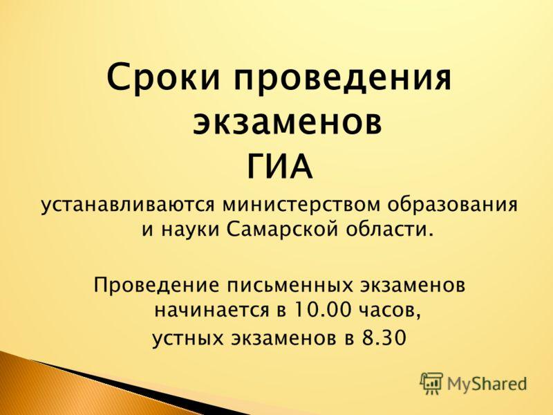 Сроки проведения экзаменов ГИА устанавливаются министерством образования и науки Самарской области. Проведение письменных экзаменов начинается в 10.00 часов, устных экзаменов в 8.30