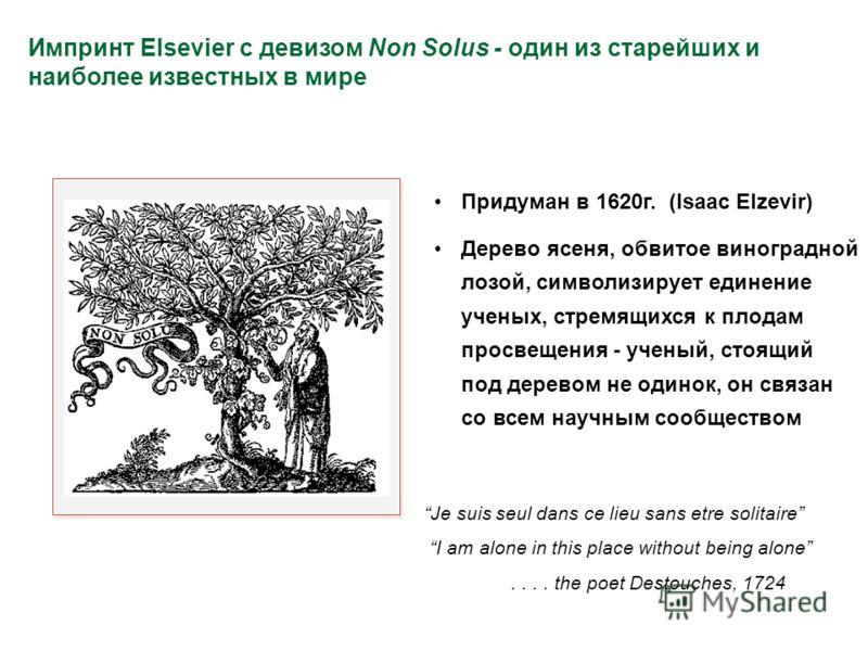 Импринт Elsevier с девизом Non Solus - один из старейших и наиболее известных в мире Придуман в 1620г. (Isaac Elzevir) Дерево ясеня, обвитое виноградной лозой, символизирует единение ученых, стремящихся к плодам просвещения - ученый, стоящий под дере