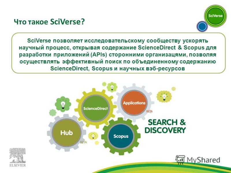 Что такое SciVerse? SciVerse позволяет исследовательскому сообществу ускорять научный процесс, открывая содержание ScienceDirect & Scopus для разработки приложений (APIs) сторонними организацями, позволяя осуществлять эффективный поиск по объединенно