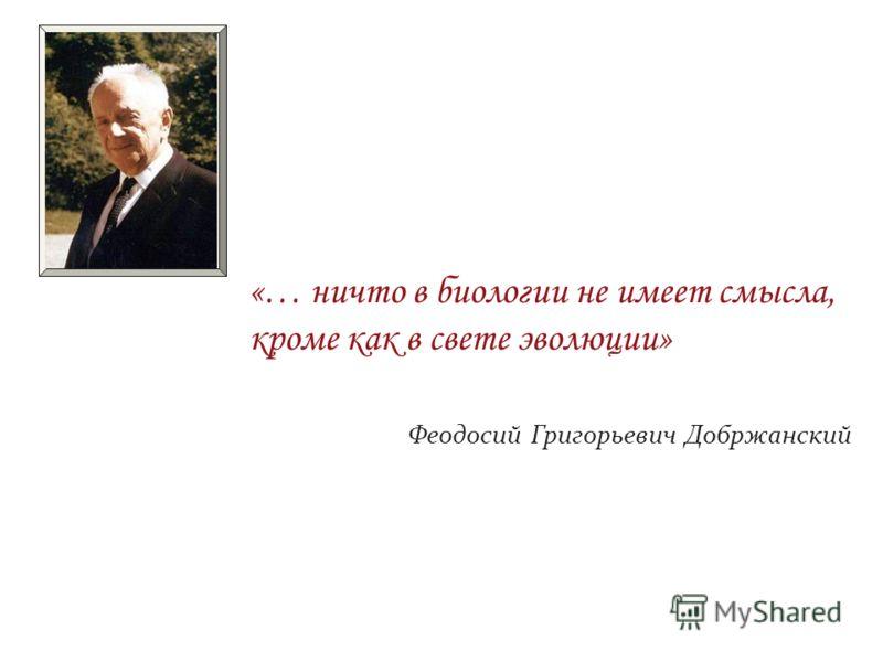 «… ничто в биологии не имеет смысла, кроме как в свете эволюции» Феодосий Григорьевич Добржанский
