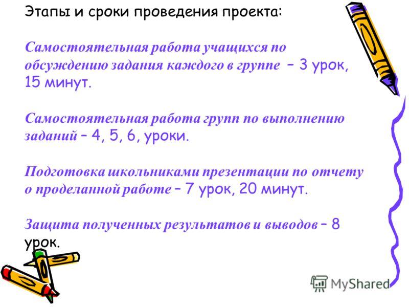 Этапы и сроки проведения проекта: Самостоятельная работа учащихся по обсуждению задания каждого в группе – 3 урок, 15 минут. Самостоятельная работа групп по выполнению заданий – 4, 5, 6, уроки. Подготовка школьниками презентации по отчету о проделанн