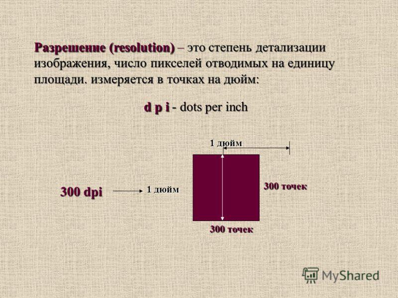 Разрешение (resolution) Разрешение (resolution) – это степень детализации изображения, число пикселей отводимых на единицу площади. измеряется в точках на дюйм: d p i d p i - dots per inch Разрешение (resolution) Разрешение (resolution) – это степень