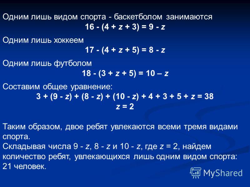 Одним лишь видом спорта - баскетболом занимаются 16 - (4 + z + 3) = 9 - z Одним лишь хоккеем 17 - (4 + z + 5) = 8 - z Одним лишь футболом 18 - (3 + z + 5) = 10 – z Составим общее уравнение: 3 + (9 - z) + (8 - z) + (10 - z) + 4 + 3 + 5 + z = 38 z = 2