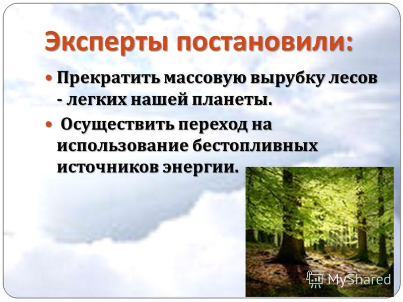 Эксперты постановили : Прекратить массовую вырубку лесов - легких нашей планеты. Прекратить массовую вырубку лесов - легких нашей планеты. Осуществить переход на использование бестопливных источников энергии. Осуществить переход на использование бест