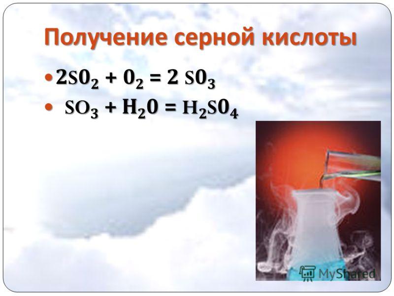 Получение серной кислоты 2S0 2 + 0 2 = 2 S0 3 2S0 2 + 0 2 = 2 S0 3 SO 3 + Н 2 0 = H 2 S0 4 SO 3 + Н 2 0 = H 2 S0 4