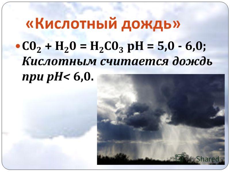 « Кислотный дождь » С 0 2 + Н 2 0 = Н 2 С 0 3 рН = 5,0 - 6,0; Кислотным считается дождь при рН < 6,0.