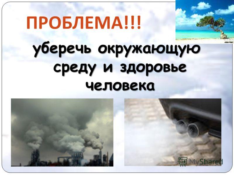 уберечь окружающую среду и здоровье человека ПРОБЛЕМА !!!