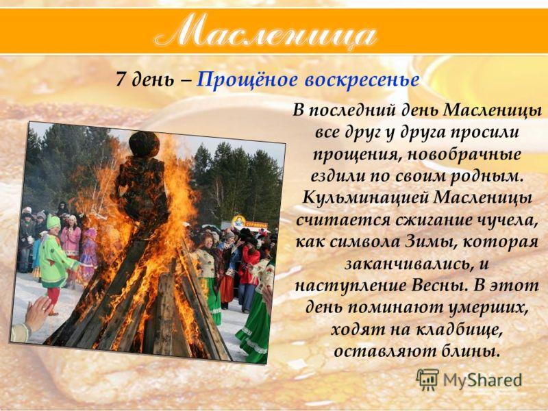 7 день – Прощёное воскресенье В последний день Масленицы все друг у друга просили прощения, новобрачные ездили по своим родным. Кульминацией Масленицы считается сжигание чучела, как символа Зимы, которая заканчивались, и наступление Весны. В этот ден