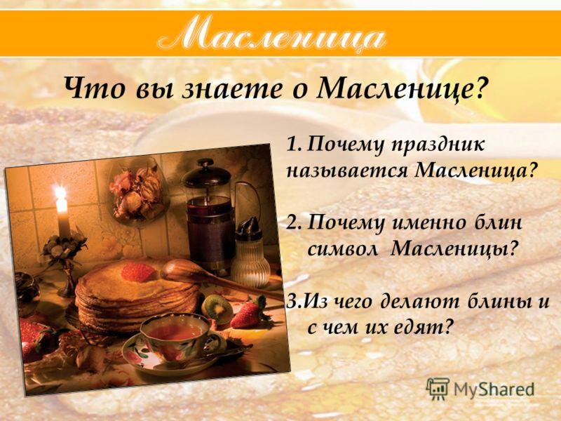 Что вы знаете о Масленице? 1.Почему праздник называется Масленица? 2. Почему именно блин символ Масленицы? 3.Из чего делают блины и с чем их едят?