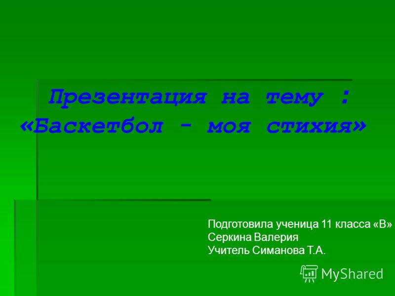 Презентация на тему : « Баскетбол - моя стихия » Подготовила ученица 11 класса «В» Серкина Валерия Учитель Симанова Т.А.