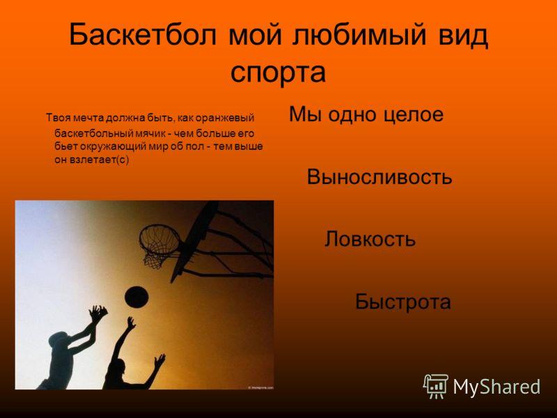 Баскетбол мой любимый вид спорта Твоя мечта должна быть, как оранжевый баскетбольный мячик - чем больше его бьет окружающий мир об пол - тем выше он взлетает(с) Мы одно целое Выносливость Ловкость Быстрота