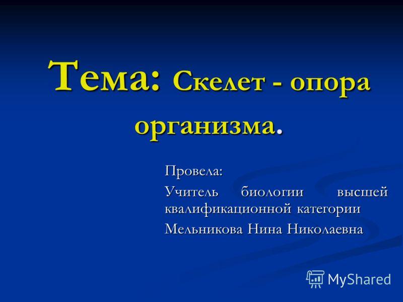 Тема: Скелет - опора организма. Провела: Учитель биологии высшей квалификационной категории Мельникова Нина Николаевна