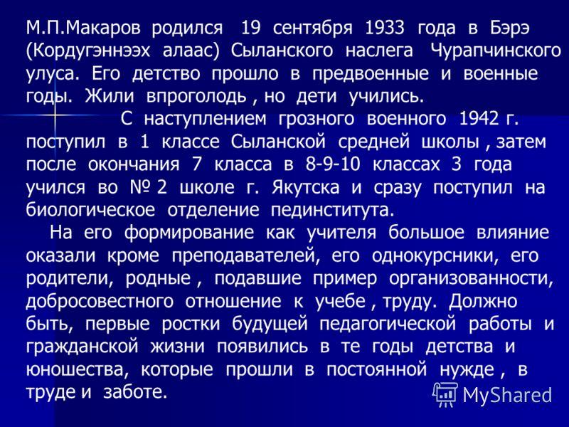 М.П.Макаров родился 19 сентября 1933 года в Бэрэ (Кордугэннээх алаас) Сыланского наслега Чурапчинского улуса. Его детство прошло в предвоенные и военные годы. Жили впроголодь, но дети учились. С наступлением грозного военного 1942 г. поступил в 1 кла