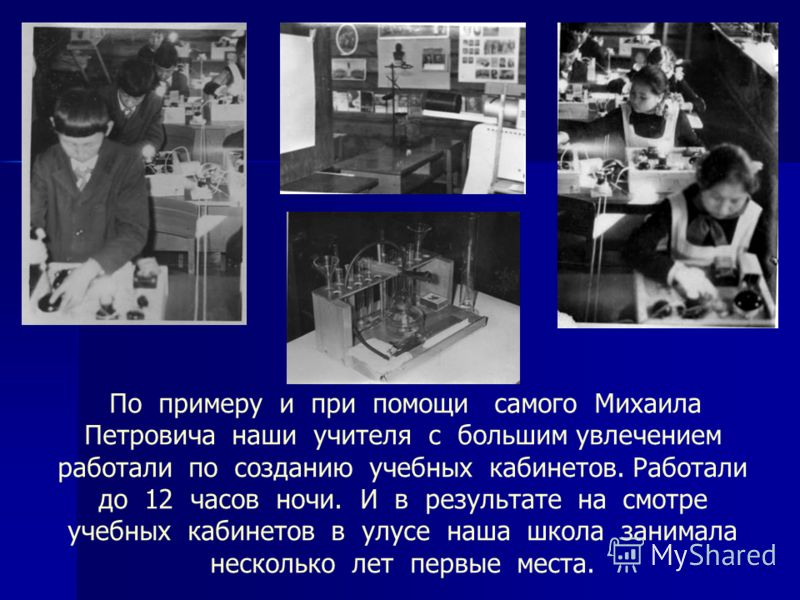 По примеру и при помощи самого Михаила Петровича наши учителя с большим увлечением работали по созданию учебных кабинетов. Работали до 12 часов ночи. И в результате на смотре учебных кабинетов в улусе наша школа занимала несколько лет первые места.