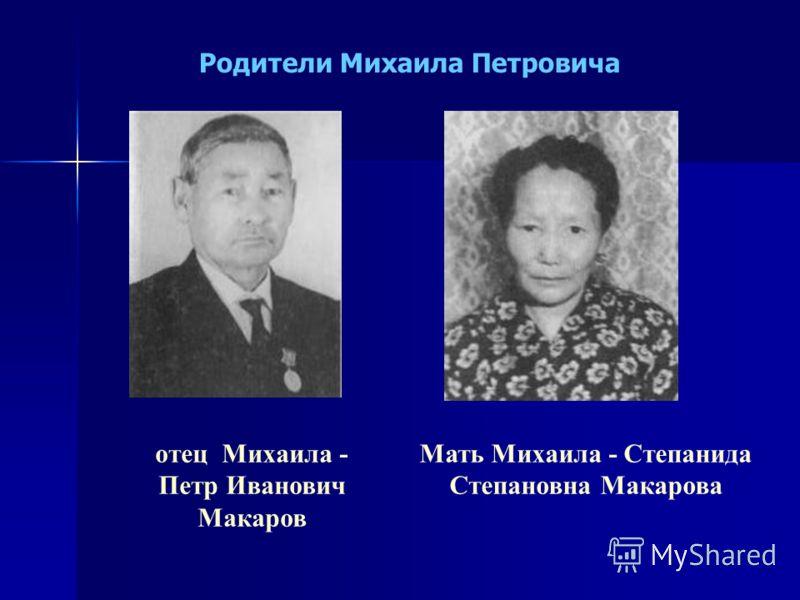 Мать Михаила - Степанида Степановна Макарова отец Михаила - Петр Иванович Макаров Родители Михаила Петровича