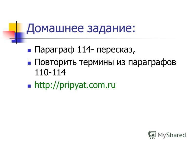 Домашнее задание: Параграф 114- пересказ, Повторить термины из параграфов 110-114 http://pripyat.com.ru