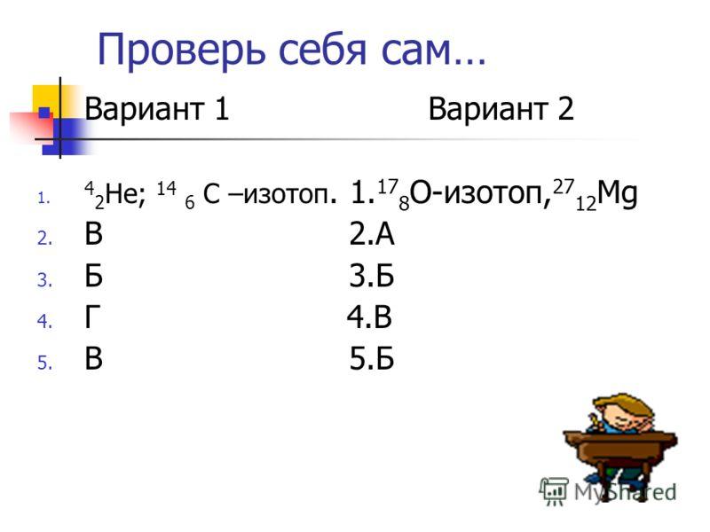 Проверь себя сам… Вариант 1 Вариант 2 1. 4 2 Не; 14 6 С –изотоп. 1. 17 8 О-изотоп, 27 12 Mg 2. В 2.А 3. Б 3.Б 4. Г 4.В 5. В 5.Б