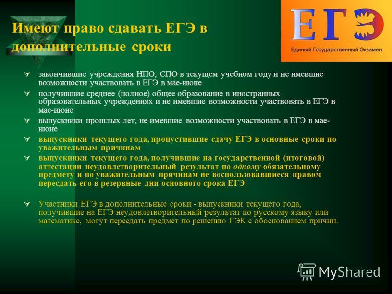 Имеют право сдавать ЕГЭ в дополнительные сроки закончившие учреждения НПО, СПО в текущем учебном году и не имевшие возможности участвовать в ЕГЭ в мае-июне получившие среднее (полное) общее образование в иностранных образовательных учреждениях и не и