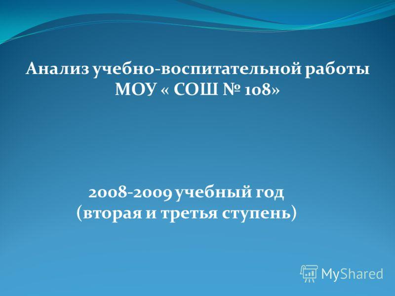 Анализ учебно-воспитательной работы МОУ « СОШ 108» 2008-2009 учебный год (вторая и третья ступень)