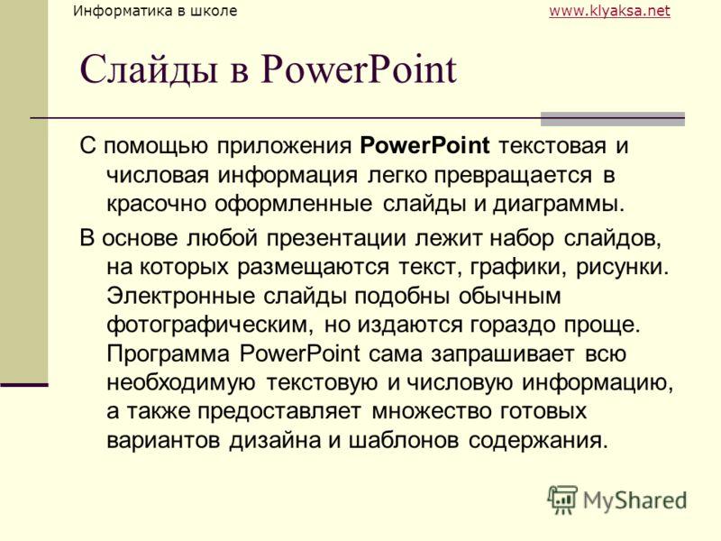Информатика в школе www.klyaksa.netwww.klyaksa.net Слайды в PowerPoint С помощью приложения PowerPoint текстовая и числовая информация легко превращается в красочно оформленные слайды и диаграммы. В основе любой презентации лежит набор слайдов, на ко