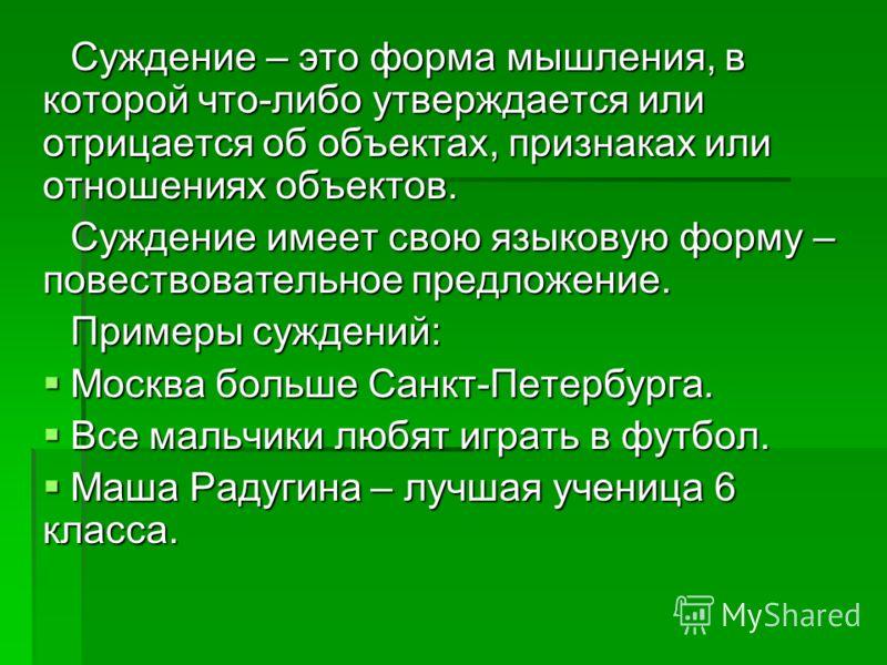 Суждение – это форма мышления, в которой что-либо утверждается или отрицается об объектах, признаках или отношениях объектов. Суждение имеет свою языковую форму – повествовательное предложение. Примеры суждений: Москва больше Санкт-Петербурга. Москва