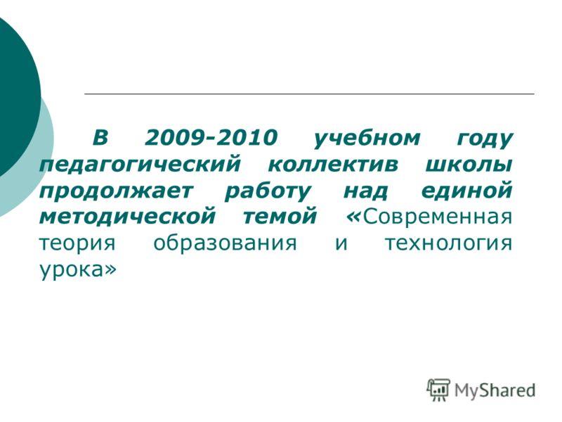 В 2009-2010 учебном году педагогический коллектив школы продолжает работу над единой методической темой «Современная теория образования и технология урока»