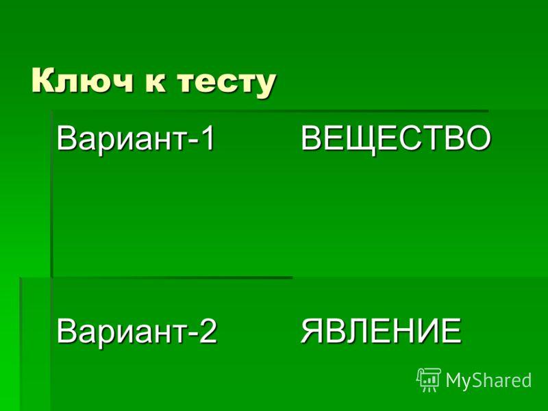 Ключ к тесту Вариант-1 ВЕЩЕСТВО Вариант-2 ЯВЛЕНИЕ
