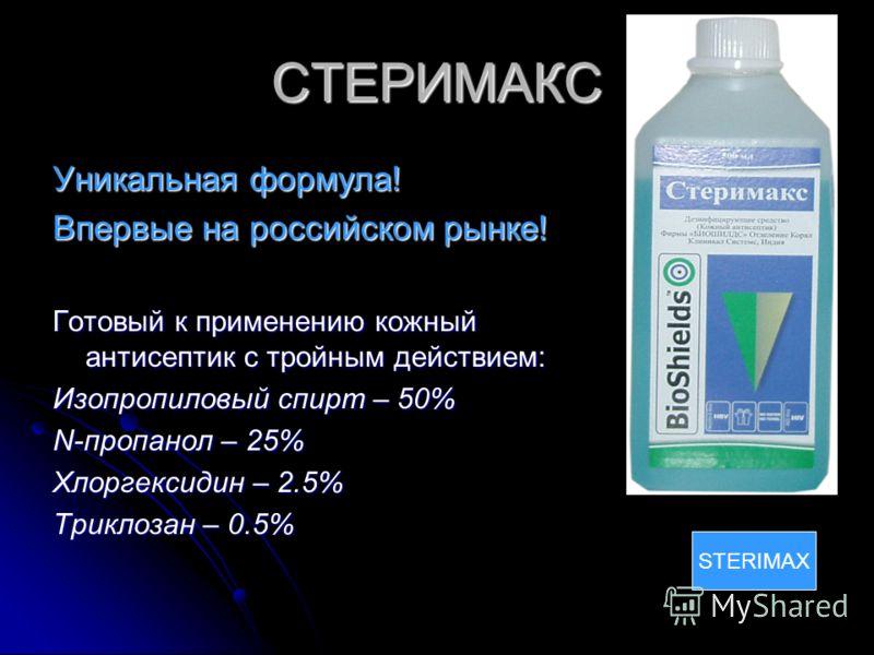 СТЕРИМАКС Уникальная формула! Впервые на российском рынке! Готовый к применению кожный антисептик с тройным действием: Изопропиловый спирт – 50% N-пропанол – 25% Хлоргексидин – 2.5% Триклозан – 0.5% STERIMAX