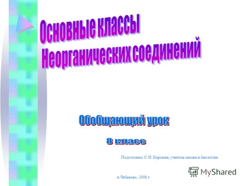 Подготовил: С.И. Коровин, учитель химии и биологии. п.Чёбаково, 2008 г.