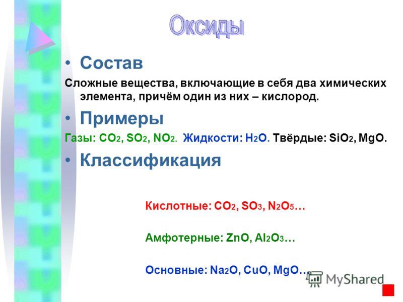 Состав Сложные вещества, включающие в себя два химических элемента, причём один из них – кислород. Примеры Газы: CO 2, SO 2, NO 2. Жидкости: H 2 O. Твёрдые: SiO 2, MgO. Классификация Кислотные: CO 2, SO 3, N 2 O 5 … Амфотерные: ZnO, Al 2 O 3 … Основн