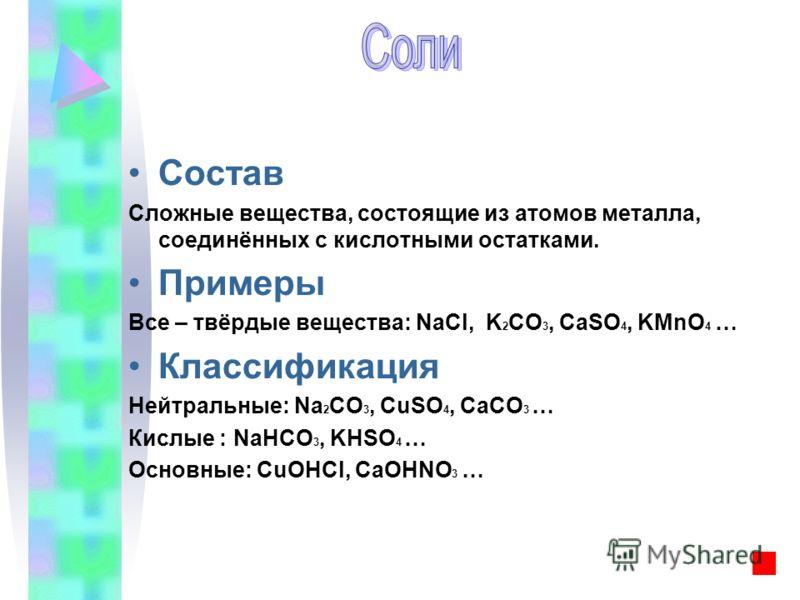 Состав Сложные вещества, состоящие из атомов металла, соединённых с кислотными остатками. Примеры Все – твёрдые вещества: NaCl, K 2 CO 3, CaSO 4, KMnO 4 … Классификация Нейтральные: Na 2 CO 3, CuSO 4, CaCO 3 … Кислые : NaHCO 3, KHSO 4 … Основные: СuO