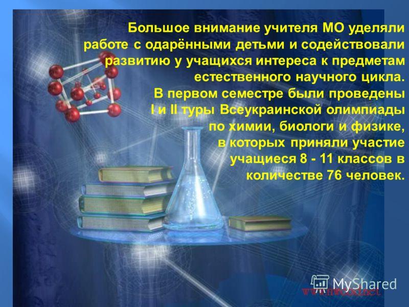 Большое внимание учителя МО уделяли работе с одарёнными детьми и содействовали развитию у учащихся интереса к предметам естественного научного цикла. В первом семестре были проведены I и II туры Всеукраинской олимпиады по химии, биологи и физике, в к