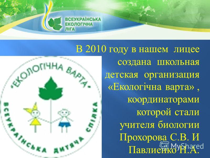 В 2010 году в нашем лицее создана школьная детская организация « Екологічна варта », координаторами которой стали учителя биологии Прохорова С. В. И Павлиенко Н. А.