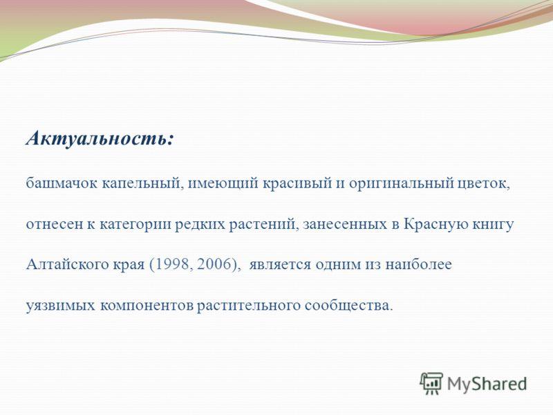 Актуальность: башмачок капельный, имеющий красивый и оригинальный цветок, отнесен к категории редких растений, занесенных в Красную книгу Алтайского края (1998, 2006), является одним из наиболее уязвимых компонентов растительного сообщества.