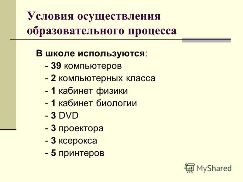 Условия осуществления образовательного процесса В школе используются: - 39 компьютеров - 2 компьютерных класса - 1 кабинет физики - 1 кабинет биологии - 3 DVD - 3 проектора - 3 ксерокса - 5 принтеров