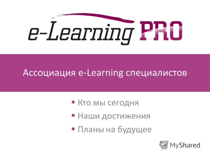 Ассоциация e-Learning специалистов Кто мы сегодня Наши достижения Планы на будущее
